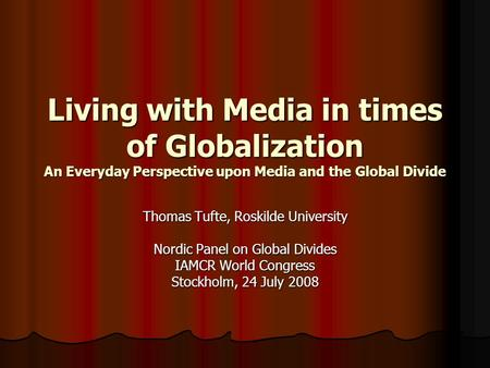Living with Media in times of Globalization An Everyday Perspective upon Media and the Global Divide Thomas Tufte, Roskilde University Nordic Panel on.