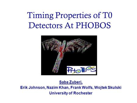 Timing Properties of T0 Detectors At PHOBOS Saba Zuberi, Erik Johnson, Nazim Khan, Frank Wolfs, Wojtek Skulski University of Rochester.