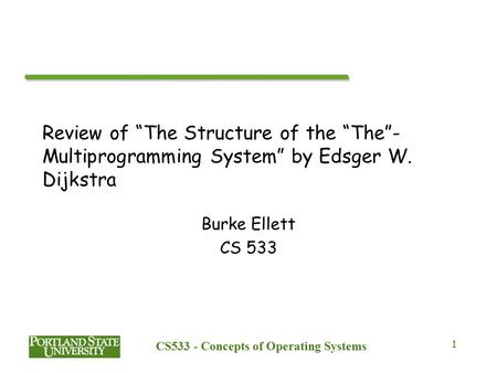 "CS533 - Concepts of Operating Systems 1 Review of ""The Structure of the ""The""- Multiprogramming System"" by Edsger W. Dijkstra Burke Ellett CS 533."