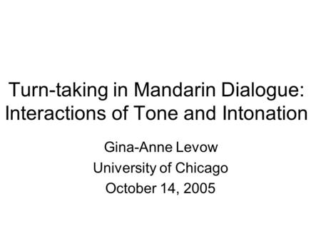 Turn-taking in Mandarin Dialogue: Interactions of Tone and Intonation Gina-Anne Levow University of Chicago October 14, 2005.