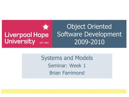 Object Oriented Software Development 2009-2010 Systems and Models Seminar: Week 1 Brian Farrimond.