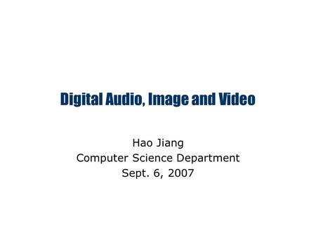 Digital Audio, Image and Video Hao Jiang Computer Science Department Sept. 6, 2007.