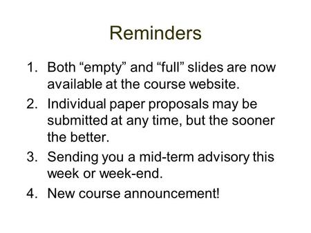 "Reminders 1.Both ""empty"" and ""full"" slides are now available at the course website. 2.Individual paper proposals may be submitted at any time, but the."