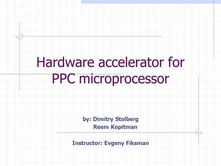 Hardware accelerator for PPC microprocessor by: Dimitry Stolberg Reem Kopitman Instructor: Evgeny Fiksman.