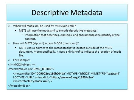Descriptive Metadata o When will mods.xml be used by METS (aip.xml) ?  METS will use the mods.xml to encode descriptive metadata. Information that describes,
