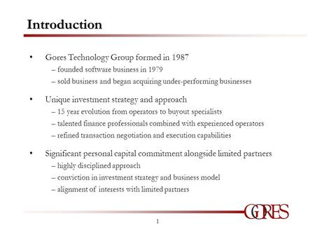1 Introduction Gores Technology Group formed in 1987 – founded software business in 1979 – sold business and began acquiring under-performing businesses.