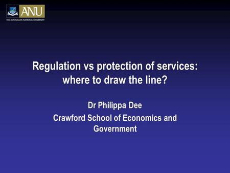 Regulation vs protection of services: where to draw the line? Dr Philippa Dee Crawford School of Economics and Government.