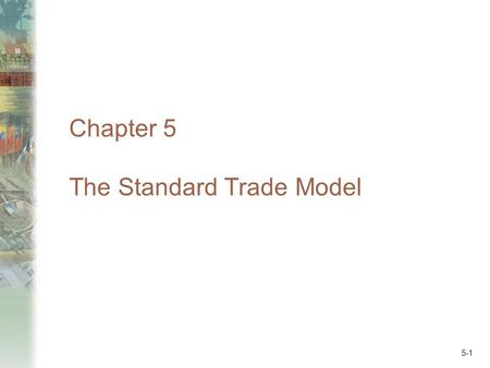 5-1 Chapter 5 The Standard Trade Model. 5-2 Preview Measuring the values of production and consumption Welfare and terms of trade Effects of economic.