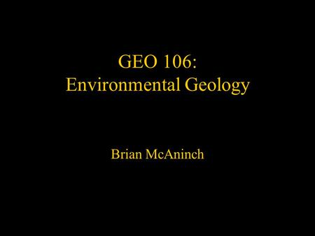 GEO 106: Environmental Geology Brian McAninch. Topics to be covered: Basic building blocks of geology & the environment –Minerals and their chemistry.