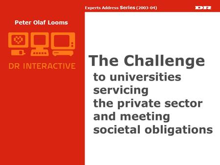 Experts Address Series (2003-04) Peter Olaf Looms The Challenge to universities servicing the private sector and meeting societal obligations.