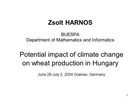 1 Zsolt HARNOS BUESPA Department of Mathematics and Informatics Potential impact of climate change on wheat production in Hungary June 28-July 2, 2004.
