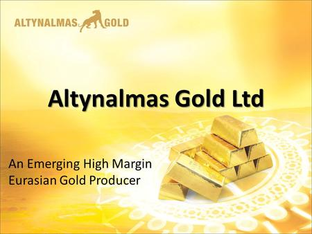 Altynalmas Gold Ltd An Emerging High Margin Eurasian Gold Producer.