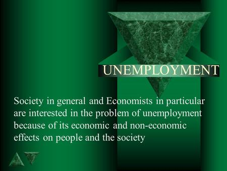 UNEMPLOYMENT Society in general and Economists in particular are interested in the problem of unemployment because of its economic and non-economic effects.