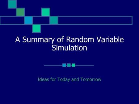 A Summary of Random Variable Simulation Ideas for Today and Tomorrow.