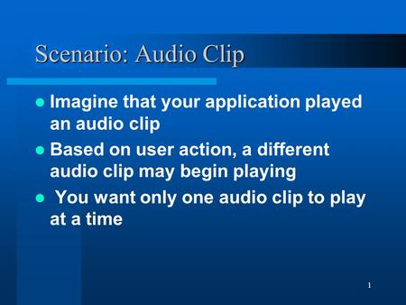 1 Scenario: Audio Clip Imagine that your application played an audio clip Based on user action, a different audio clip may begin playing You want only.