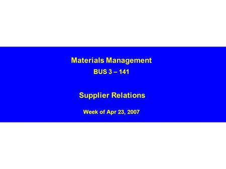 Materials Management BUS 3 – 141 Supplier Relations Week of Apr 23, 2007.