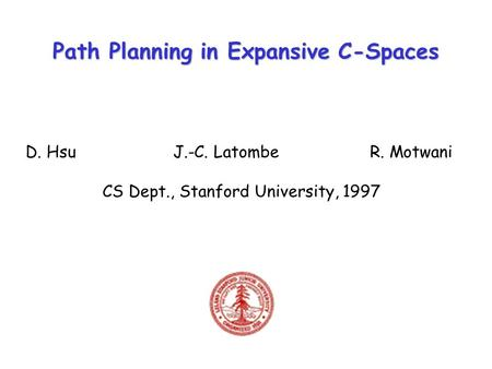 Path Planning in Expansive C-Spaces D. HsuJ.-C. LatombeR. Motwani CS Dept., Stanford University, 1997.