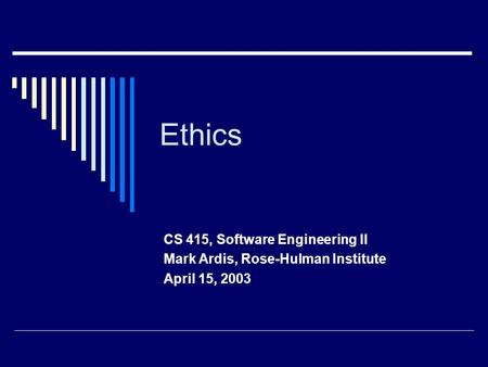 Ethics CS 415, Software Engineering II Mark Ardis, Rose-Hulman Institute April 15, 2003.