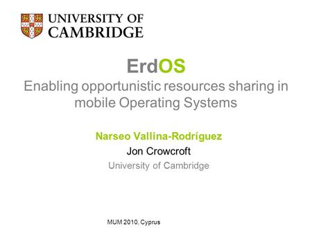 ErdOS Enabling opportunistic resources sharing in mobile Operating Systems Narseo Vallina-Rodríguez Jon Crowcroft University of Cambridge MUM 2010, Cyprus.