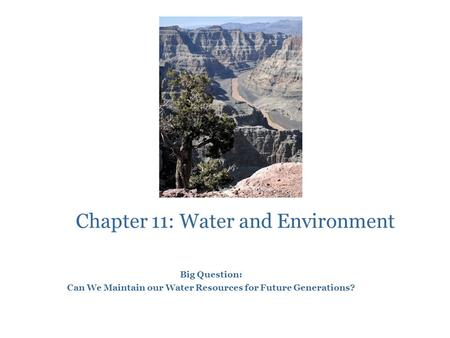 Chapter 11: Water and Environment Big Question: Can We Maintain our Water Resources for Future Generations?
