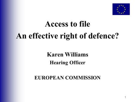 1 Access to file An effective right of defence? Karen Williams Hearing Officer EUROPEAN COMMISSION.