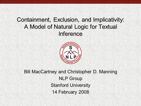 Containment, Exclusion, and Implicativity: A Model of Natural Logic for Textual Inference Bill MacCartney and Christopher D. Manning NLP Group Stanford.