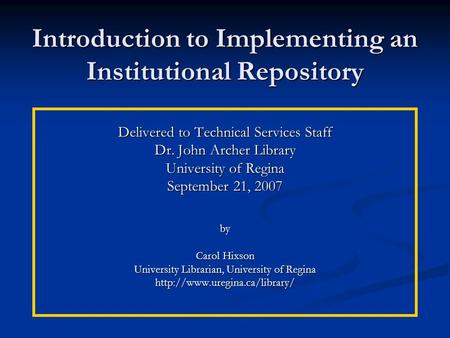 Introduction to Implementing an Institutional Repository Delivered to Technical Services Staff Dr. John Archer Library University of Regina September 21,