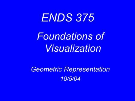 ENDS 375 Foundations of Visualization Geometric Representation 10/5/04.