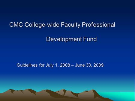 CMC College-wide Faculty Professional Development Fund Guidelines for July 1, 2008 – June 30, 2009 Guidelines for July 1, 2008 – June 30, 2009.