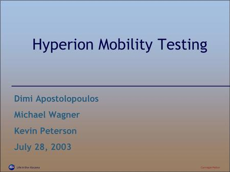 Life in the AtacamaCarnegie Mellon Hyperion Mobility Testing Dimi Apostolopoulos Michael Wagner Kevin Peterson July 28, 2003.