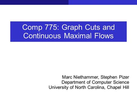 Comp 775: Graph Cuts and Continuous Maximal Flows Marc Niethammer, Stephen Pizer Department of Computer Science University of North Carolina, Chapel Hill.