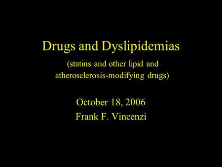 Drugs and Dyslipidemias (statins and other lipid and atherosclerosis-modifying drugs) October 18, 2006 Frank F. Vincenzi.