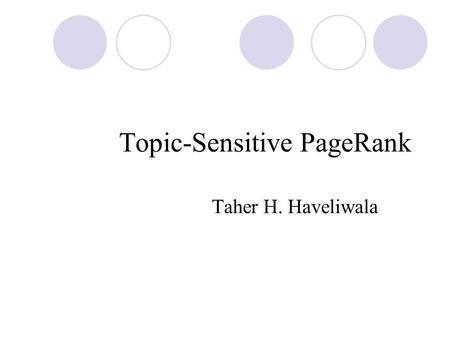 Topic-Sensitive PageRank Taher H. Haveliwala. PageRank Importance is propagated A global ranking vector is pre-computed.