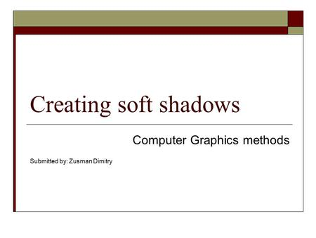 Creating soft shadows Computer Graphics methods Submitted by: Zusman Dimitry.