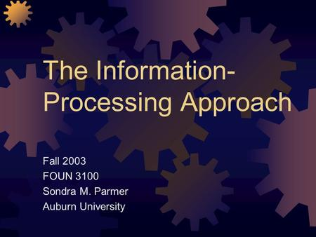 The Information- Processing Approach Fall 2003 FOUN 3100 Sondra M. Parmer Auburn University.