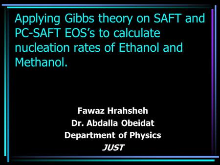 Applying Gibbs theory on SAFT and PC-SAFT EOS's to calculate nucleation rates of Ethanol and Methanol. Fawaz Hrahsheh Dr. Abdalla Obeidat Department of.