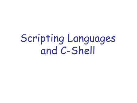 Scripting Languages and C-Shell. What is a scripting language ? Script is a sequence of commands written as plain text and run by an interpreter (shell).
