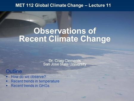 MET 112 Global Climate Change – Lecture 11 Observations of Recent Climate Change Dr. Craig Clements San Jose State University Outline  How do we observe?