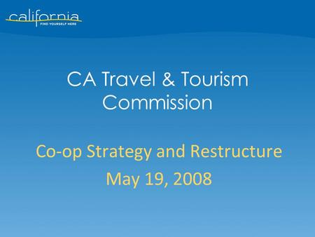 Co-op Strategy and Restructure May 19, 2008 CA Travel & Tourism Commission.