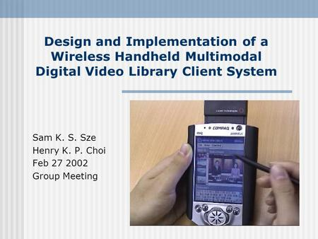 Design and Implementation of a Wireless Handheld Multimodal Digital Video Library Client System Sam K. S. Sze Henry K. P. Choi Feb 27 2002 Group Meeting.