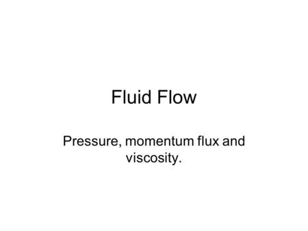 Fluid Flow Pressure, momentum flux and viscosity..