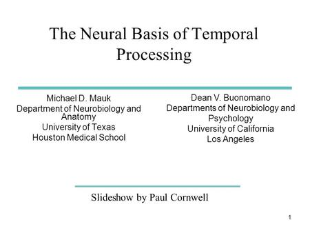 1 The Neural Basis of Temporal Processing Michael D. Mauk Department of Neurobiology and Anatomy University of Texas Houston Medical School Slideshow by.