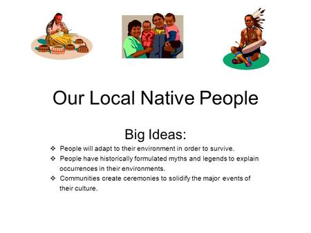 Our Local Native People Big Ideas:  People will adapt to their environment in order to survive.  People have historically formulated myths and legends.