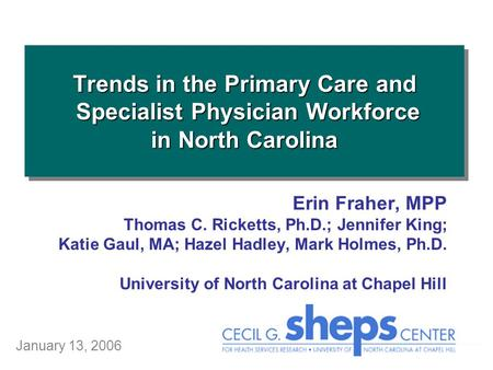 Trends in the Primary Care and Specialist Physician Workforce in North Carolina January 13, 2006 Erin Fraher, MPP Thomas C. Ricketts, Ph.D.; Jennifer King;