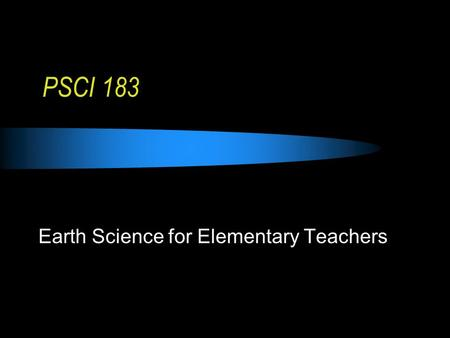 PSCI 183 Earth Science for Elementary Teachers. What is Earth Science?
