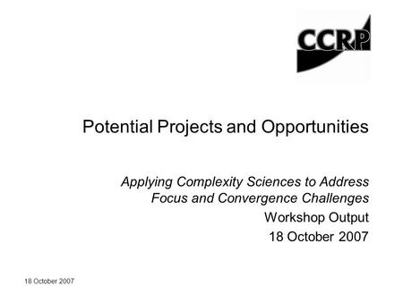 18 October 2007 Potential Projects and Opportunities Applying Complexity Sciences to Address Focus and Convergence Challenges Workshop Output 18 October.