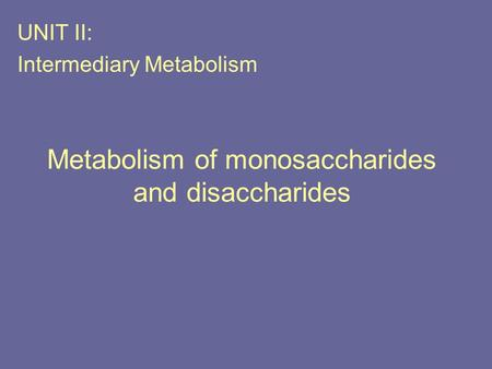 Metabolism of monosaccharides and disaccharides UNIT II: Intermediary Metabolism.