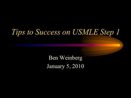 Tips to Success on USMLE Step 1 Ben Weinberg January 5, 2010.