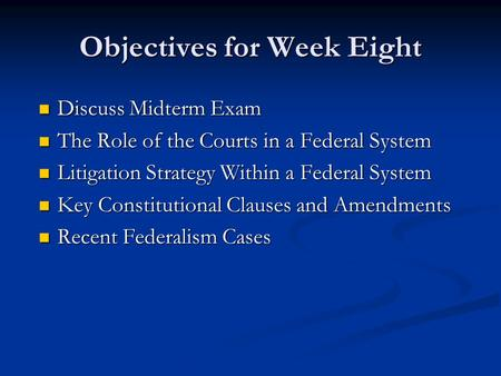 Objectives for Week Eight Discuss Midterm Exam Discuss Midterm Exam The Role of the Courts in a Federal System The Role of the Courts in a Federal System.