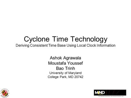 Cyclone Time Technology Deriving Consistent Time Base Using Local Clock Information Ashok Agrawala Moustafa Youssef Bao Trinh University of Maryland College.
